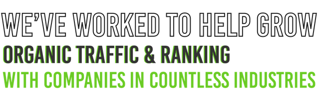 we've worked to help grow organic traffic and ranking with companies in countless industries