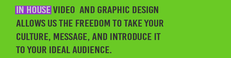 In house video and graphic design allows us the freedom to take your culture, message, and introduce it to your ideal audience.